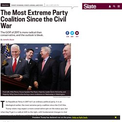 The GOP of 2017 is the most extreme party coalition since the Civil War.