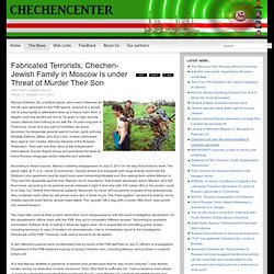 Fabricated Terrorists, Chechen-Jewish Family in Moscow Is under Threat of Murder Their Son