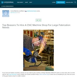 Top Reasons To Hire A CNC Machine Shop For Large Fabrication Needs