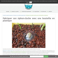 Fabriquer son siphon-cloche avec une bouteille en plastique - Aquaponie France