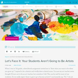 Let's Face It: Your Students Aren't Going to Be Artists - The Art of Ed