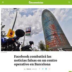 Facebook combatirá noticias falsas en un centro operativo