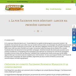 La pub Facebook pour débutant : lancer sa première campagne