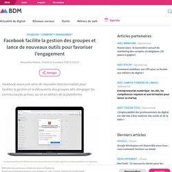 Facebook facilite la gestion des groupes et lance de nouveaux outils pour favoriser l'engagement
