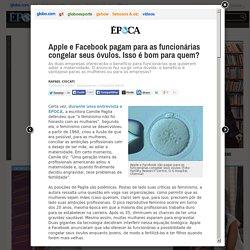 Apple e Facebook pagam para as funcionárias congelar seus óvulos. Isso é bom para quem? - ÉPOCA