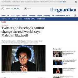 Twitter and Facebook cannot change the real world, says Malcolm Gladwell