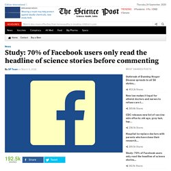 Study: 70% of Facebook users only read the headline of science stories before commenting