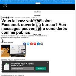Vous laissez votre session Facebook ouverte au bureau? Vos messages peuvent être considérés comme publics