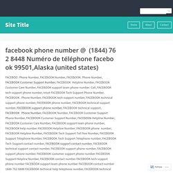 facebookphonenumber@(1844)7628448Numérodetéléphonefacebook99501,Alaska(unitedstates) – Site Title