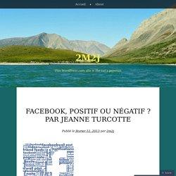 Facebook, positif ou négatif ? Par Jeanne Turcotte