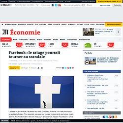 Facebook : le ratage pourrait tourner au scandale