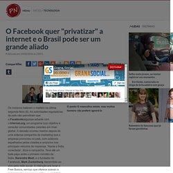 """O Facebook quer """"privatizar"""" a internet e o Brasil pode ser um grande aliado - Portal Noticiador"""