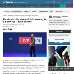 Facebook Live streaming is coming to all devices - even drones