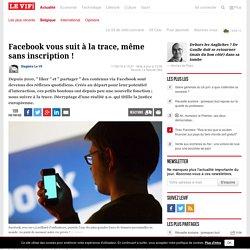 Facebook vous suit à la trace, même sans inscription !