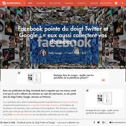 Facebook pointe du doigt Twitter et Google : « eux aussi collectent vos données »