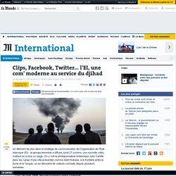 Le Monde - article : Clips, Facebook, Twitter... l'EI, une com' moderne au service du djihad