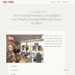 How Facial Products Are Judged For People Having Different Types Of Skin?