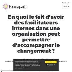 En quoi le fait d'avoir des facilitateurs internes dans une organisation peut permettre d'accompagner le changement ?