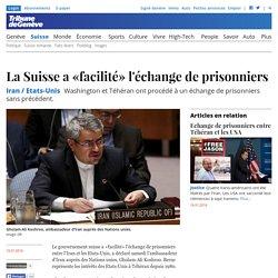 La Suisse a «facilité» l'échange de prisonniers Iran / Etats-Unis Washington et Téhéran ont procédé à un échange de prisonniers sans précédent.