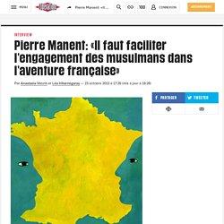 Pierre Manent: «Il faut faciliter l'engagement des musulmans dans l'aventure française»