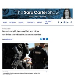 Massive meth, fentanyl lab and other facilities raided by Mexican authorities - Sara A. Carter : Sara A. Carter