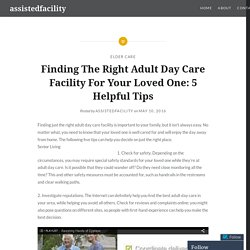 Finding The Right Adult Day Care Facility For Your Loved One: 5 Helpful Tips – assistedfacility