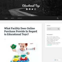 What Facility Does Online Purchase Provide In Regard to Educational Toys? – Educational Toys