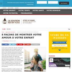 8 FAÇONS DE MONTRER VOTRE AMOUR À VOTRE ENFANT - La solution est en vous!