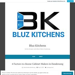 4 Factors to choose Cabinet Makers in Dandenong – Bluz Kitchens