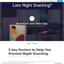 5 key Factors to Help You Prevent Night Snacking – Nutrition and Diet Tips
