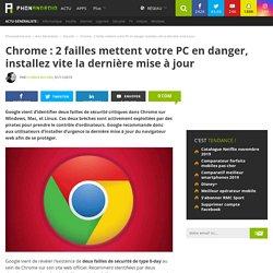 Chrome : 2 failles mettent votre PC en danger, installez vite la dernière mise à jour