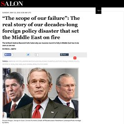 """The scope of our failure"": The real story of our decades-long foreign policy disaster that set the Middle East on fire"