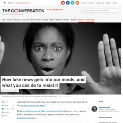 How fake news gets into our minds, and what you can do to resist it