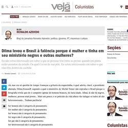 Dilma levou o Brasil à falência porque é mulher e tinha em seu ministério negros e outras mulheres?