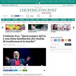 """Umberto Eco, """"darsi sempre del tu è una finta familiarità che rischia di trasformarsi in insulto"""""""