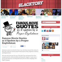 Famous Movie Quotes as if Spoken by a Proper Englishman &124; Slacktory &124; The only site on the internet. - StumbleUpon