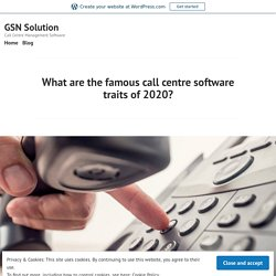 What are the famous call centre software traits of 2020? – GSN Solution
