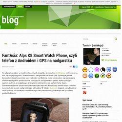 FantAsia: Alps K8 Smart Watch Phone, czyli telefon z Androidem i GPS na nadgarstku