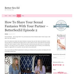 How To Share Your Sexual Fantasies With Your Partner - BetterSexEd Episode 2 - Better Sex Ed
