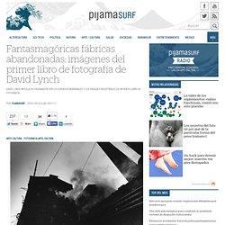 Fantasmagóricas fábricas abandonadas: imágenes del primer libro de fotografía de David Lynch « Pijamasurf - Noticias e Información alternativa