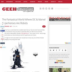 The Fantastical World Where DC & Marvel Superheroes Are Robots | Geek Dimensions