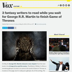3 fantasy writers to read while you wait for George R.R. Martin to finish Game of Thrones