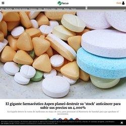 El gigante farmacéutico Aspen planeó destruir su 'stock' anticáncer para subir sus precios un 4.000%