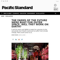 The Farms of the Future Were Built for Outer Space. Will They Work on Earth?