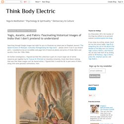 Think Body Electric: Yogis, Ascetic, and Fakirs: Fascinating historical images of India that I don't pretend to understand