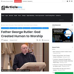 Father George Rutler: God Created Human to Worship