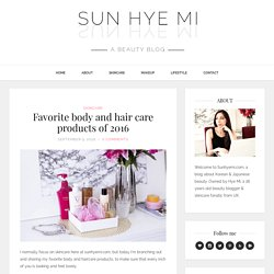 Favorite body and hair care products of 2016 - Sun Hye Mi, a beauty blog