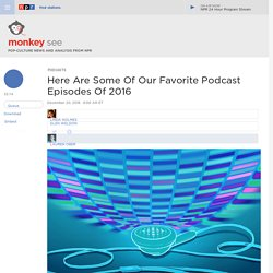 Here Are Some Of Our Favorite Podcast Episodes Of 2016 : Monkey See