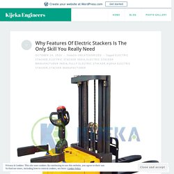 Why Features Of Electric Stackers Is The Only Skill You Really Need – Kijeka Engineers