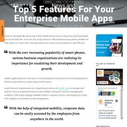 Top 5 Features For Your Enterprise Mobile Apps